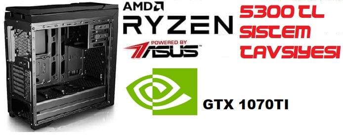 5300₺ Ryzen 5 1600 + GTX 1070 Sistem Tavsiyesi